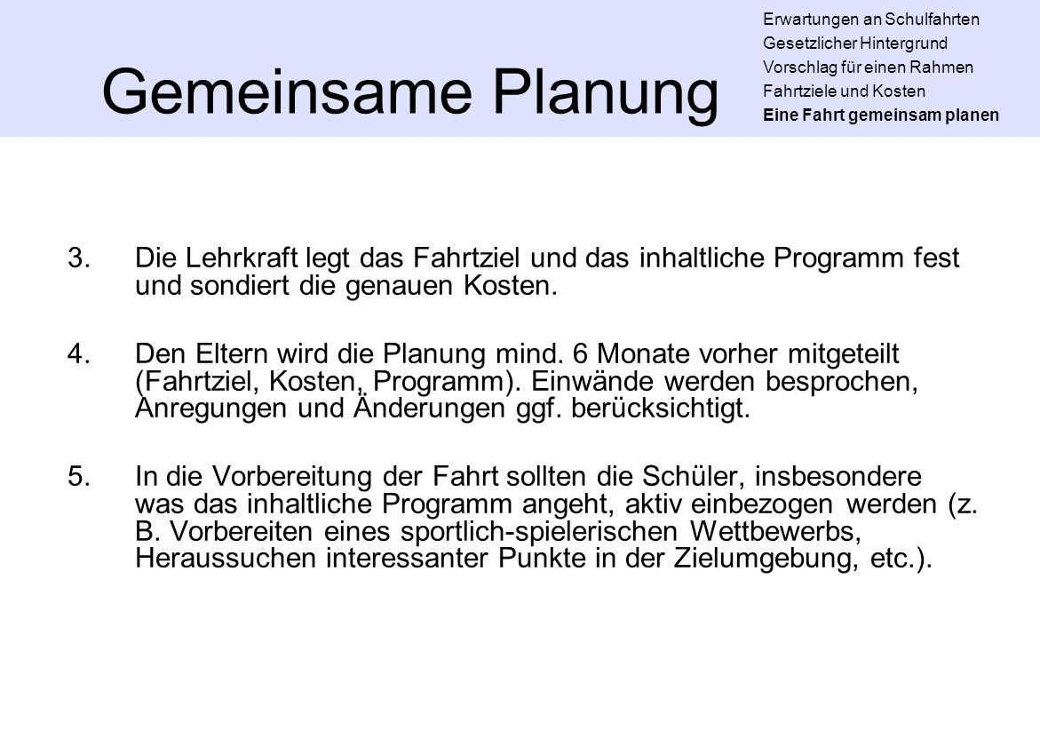 Gemeinsame Planung 3.Die Lehrkraft legt das Fahrtziel und das inhaltliche Programm fest und sondiert die genauen Kosten. 4.Den Eltern wird die Planung