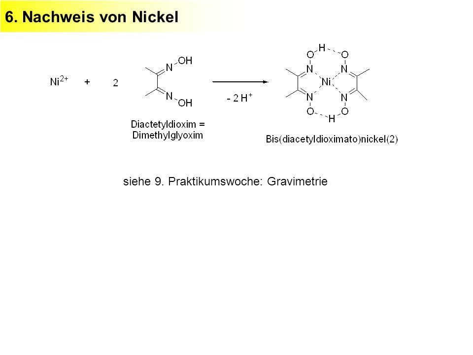 6. Nachweis von Nickel siehe 9. Praktikumswoche: Gravimetrie