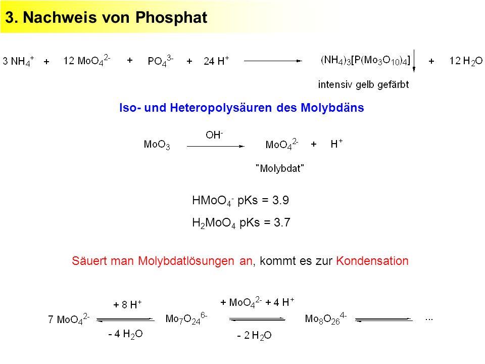 3. Nachweis von Phosphat Iso- und Heteropolysäuren des Molybdäns HMoO 4 - pKs = 3.9 H 2 MoO 4 pKs = 3.7 Säuert man Molybdatlösungen an, kommt es zur K