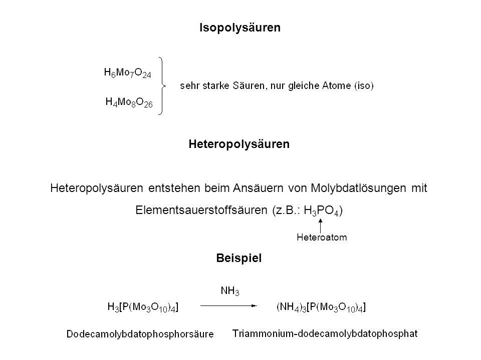 Isopolysäuren Heteropolysäuren Heteropolysäuren entstehen beim Ansäuern von Molybdatlösungen mit Elementsauerstoffsäuren (z.B.: H 3 PO 4 ) Heteroatom