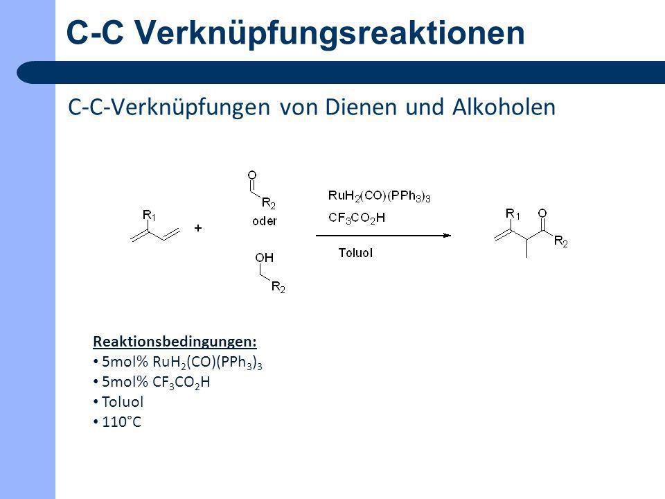 C-C Verknüpfungsreaktionen C-C-Verknüpfungen von Dienen und Alkoholen Reaktionsbedingungen: 5mol% RuH 2 (CO)(PPh 3 ) 3 5mol% CF 3 CO 2 H Toluol 110°C