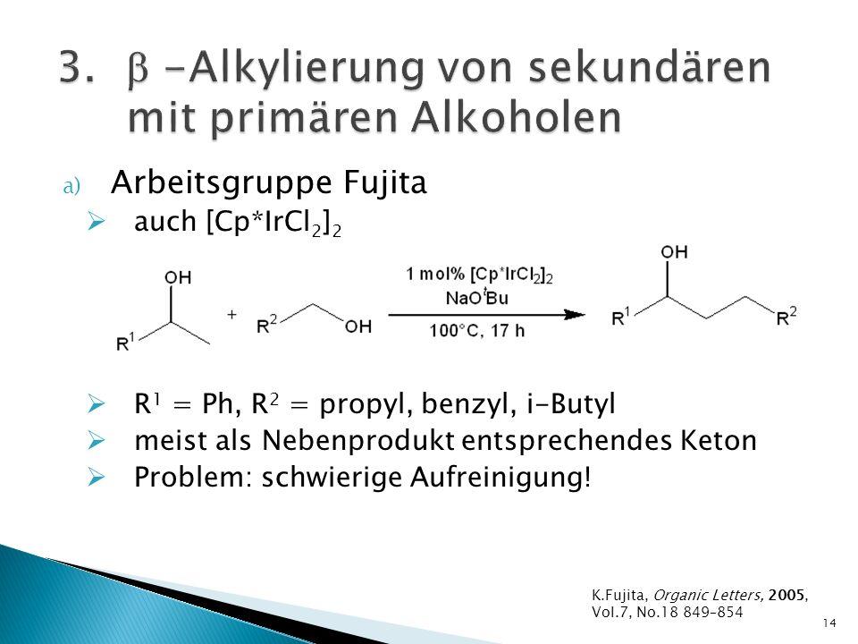 a) Arbeitsgruppe Fujita auch [Cp*IrCl 2 ] 2 R 1 = Ph, R 2 = propyl, benzyl, i-Butyl meist als Nebenprodukt entsprechendes Keton Problem: schwierige Aufreinigung.