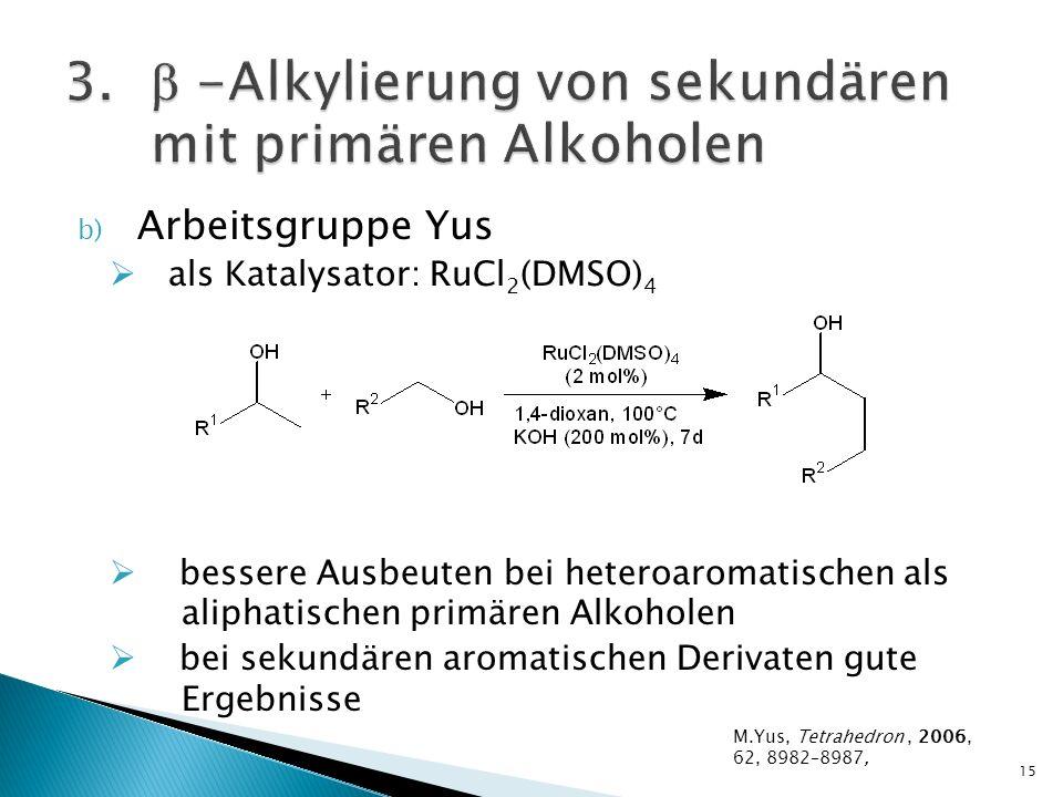 b) Arbeitsgruppe Yus als Katalysator: RuCl 2 (DMSO) 4 bessere Ausbeuten bei heteroaromatischen als aliphatischen primären Alkoholen bei sekundären aromatischen Derivaten gute Ergebnisse 15 M.Yus, Tetrahedron, 2006, 62, 8982–8987,