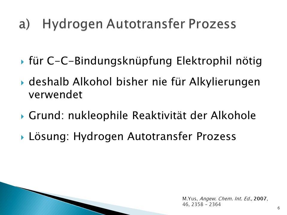 für C-C-Bindungsknüpfung Elektrophil nötig deshalb Alkohol bisher nie für Alkylierungen verwendet Grund: nukleophile Reaktivität der Alkohole Lösung: Hydrogen Autotransfer Prozess 6 M.Yus, Angew.