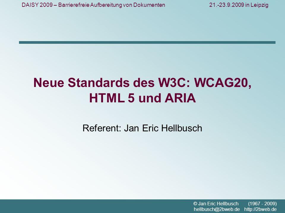 DAISY 2009 – Barrierefreie Aufbereitung von Dokumenten21.-23.9.2009 in Leipzig © Jan Eric Hellbusch (1967 - 2009) hellbusch@2bweb.de http://2bweb.de Neue Standards des W3C: WCAG20, HTML 5 und ARIA Referent: Jan Eric Hellbusch
