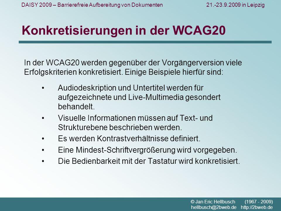 DAISY 2009 – Barrierefreie Aufbereitung von Dokumenten21.-23.9.2009 in Leipzig © Jan Eric Hellbusch (1967 - 2009) hellbusch@2bweb.de http://2bweb.de Konkretisierungen in der WCAG20 In der WCAG20 werden gegenüber der Vorgängerversion viele Erfolgskriterien konkretisiert.