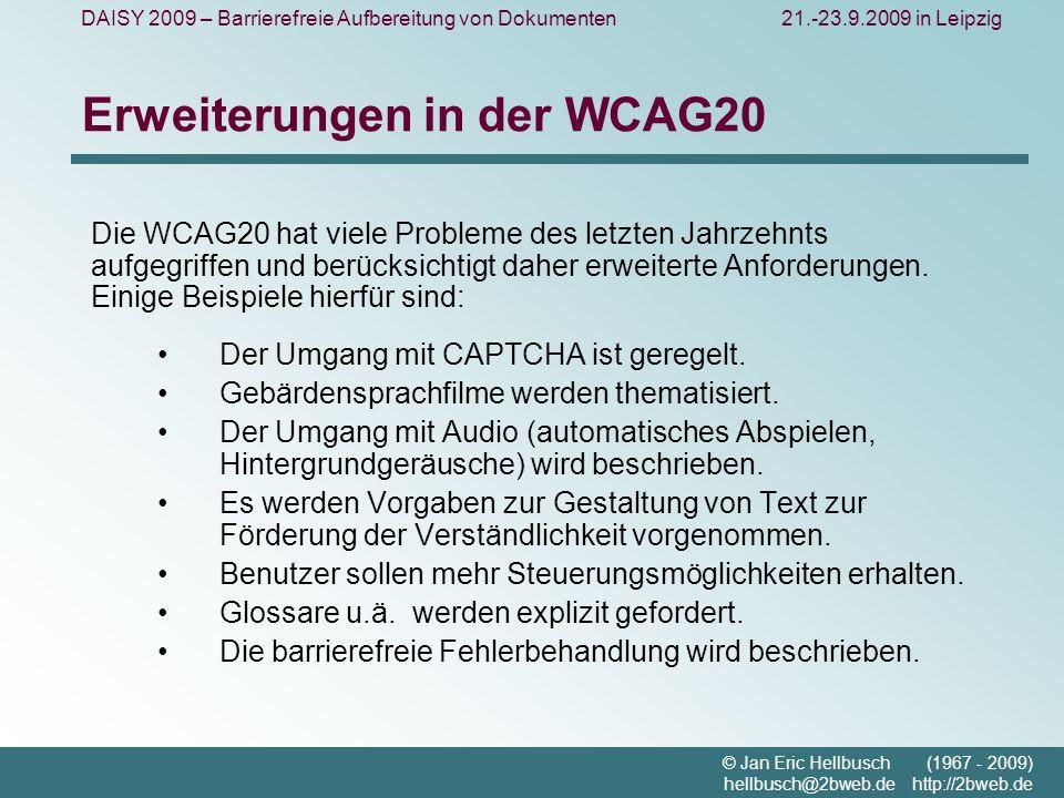 DAISY 2009 – Barrierefreie Aufbereitung von Dokumenten21.-23.9.2009 in Leipzig © Jan Eric Hellbusch (1967 - 2009) hellbusch@2bweb.de http://2bweb.de Erweiterungen in der WCAG20 Die WCAG20 hat viele Probleme des letzten Jahrzehnts aufgegriffen und berücksichtigt daher erweiterte Anforderungen.
