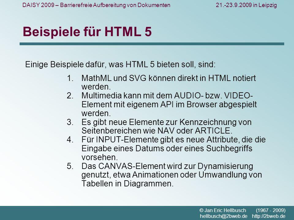 DAISY 2009 – Barrierefreie Aufbereitung von Dokumenten21.-23.9.2009 in Leipzig © Jan Eric Hellbusch (1967 - 2009) hellbusch@2bweb.de http://2bweb.de Beispiele für HTML 5 Einige Beispiele dafür, was HTML 5 bieten soll, sind: MathML und SVG können direkt in HTML notiert werden.