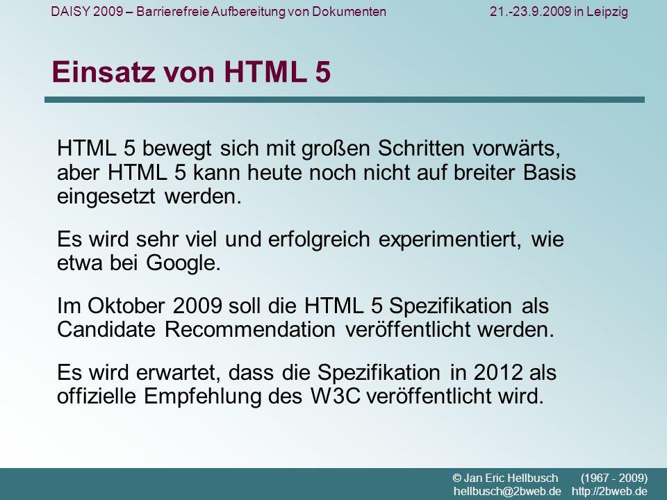 DAISY 2009 – Barrierefreie Aufbereitung von Dokumenten21.-23.9.2009 in Leipzig © Jan Eric Hellbusch (1967 - 2009) hellbusch@2bweb.de http://2bweb.de Einsatz von HTML 5 HTML 5 bewegt sich mit großen Schritten vorwärts, aber HTML 5 kann heute noch nicht auf breiter Basis eingesetzt werden.