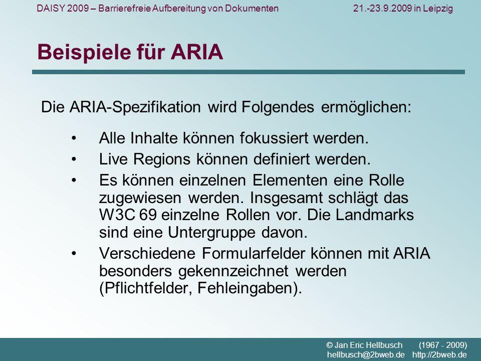 DAISY 2009 – Barrierefreie Aufbereitung von Dokumenten21.-23.9.2009 in Leipzig © Jan Eric Hellbusch (1967 - 2009) hellbusch@2bweb.de http://2bweb.de Beispiele für ARIA Die ARIA-Spezifikation wird Folgendes ermöglichen: Alle Inhalte können fokussiert werden.