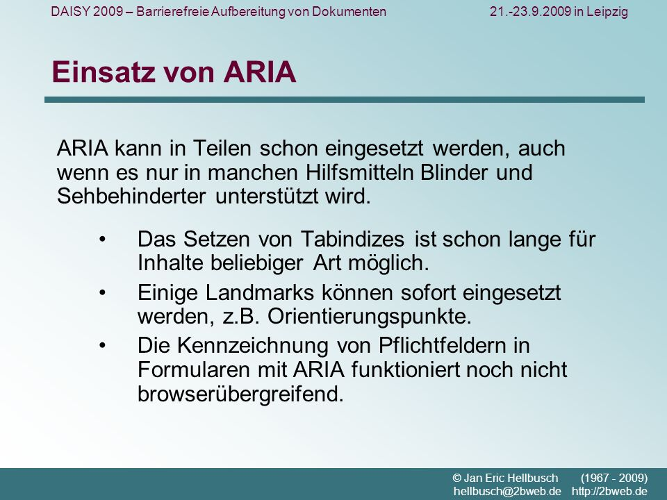 DAISY 2009 – Barrierefreie Aufbereitung von Dokumenten21.-23.9.2009 in Leipzig © Jan Eric Hellbusch (1967 - 2009) hellbusch@2bweb.de http://2bweb.de Einsatz von ARIA ARIA kann in Teilen schon eingesetzt werden, auch wenn es nur in manchen Hilfsmitteln Blinder und Sehbehinderter unterstützt wird.