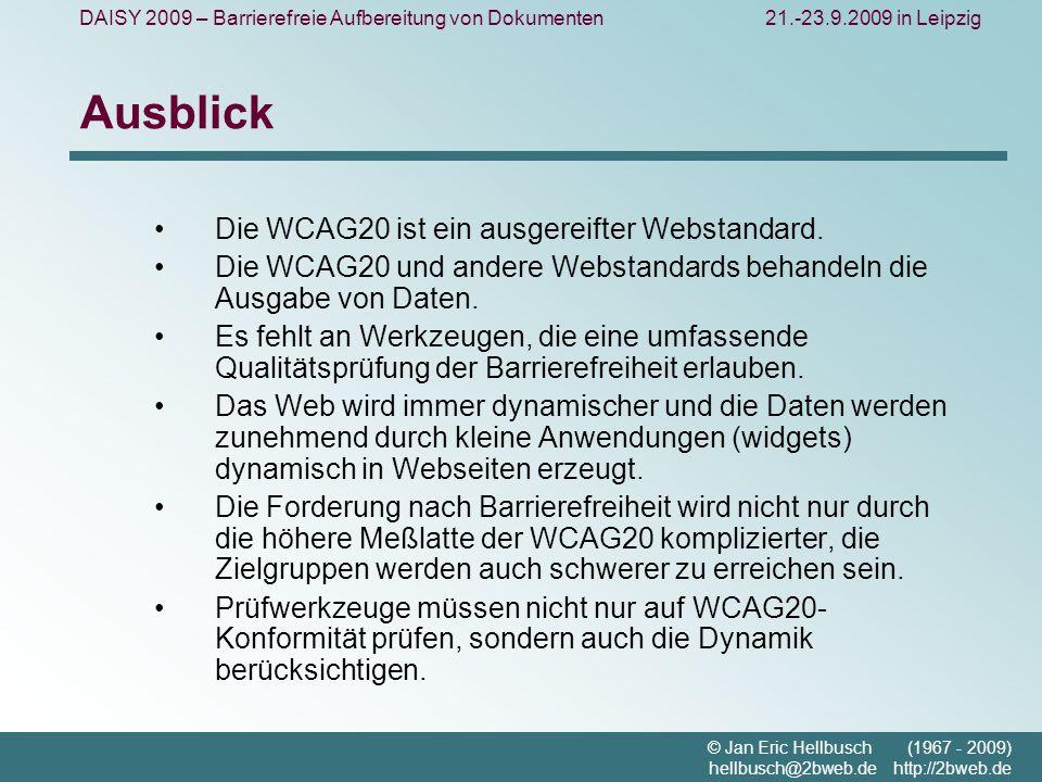DAISY 2009 – Barrierefreie Aufbereitung von Dokumenten21.-23.9.2009 in Leipzig © Jan Eric Hellbusch (1967 - 2009) hellbusch@2bweb.de http://2bweb.de Ausblick Die WCAG20 ist ein ausgereifter Webstandard.