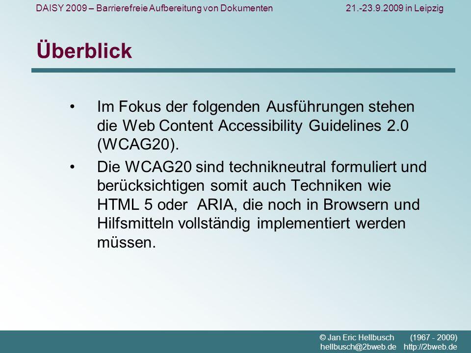 DAISY 2009 – Barrierefreie Aufbereitung von Dokumenten21.-23.9.2009 in Leipzig © Jan Eric Hellbusch (1967 - 2009) hellbusch@2bweb.de http://2bweb.de Überblick Im Fokus der folgenden Ausführungen stehen die Web Content Accessibility Guidelines 2.0 (WCAG20).