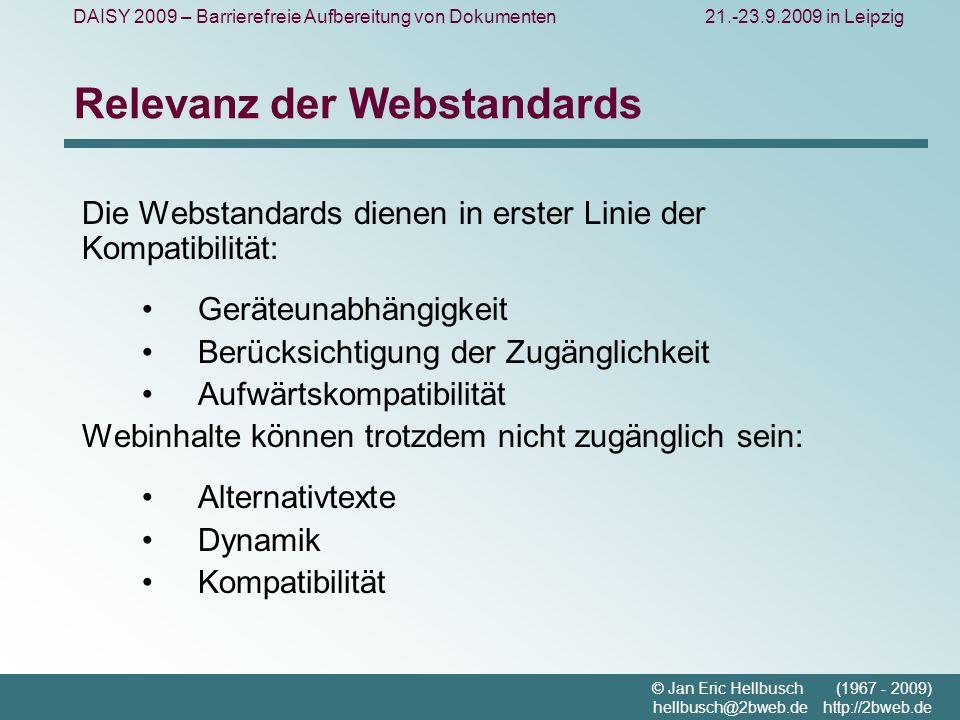 DAISY 2009 – Barrierefreie Aufbereitung von Dokumenten21.-23.9.2009 in Leipzig © Jan Eric Hellbusch (1967 - 2009) hellbusch@2bweb.de http://2bweb.de Relevanz der Webstandards Die Webstandards dienen in erster Linie der Kompatibilität: Geräteunabhängigkeit Berücksichtigung der Zugänglichkeit Aufwärtskompatibilität Webinhalte können trotzdem nicht zugänglich sein: Alternativtexte Dynamik Kompatibilität