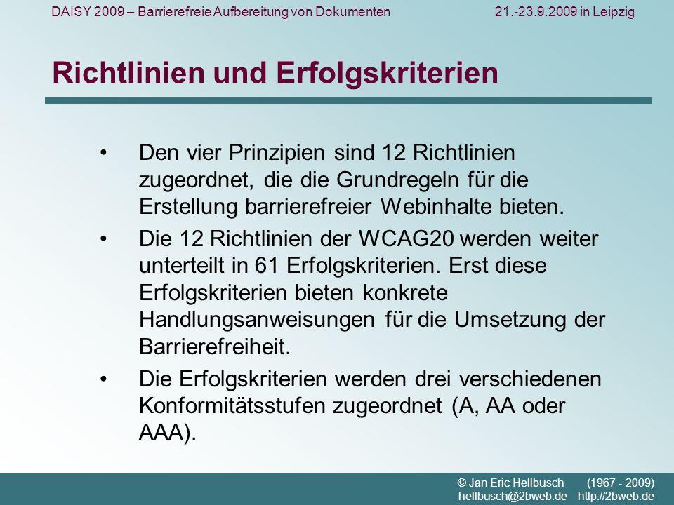 DAISY 2009 – Barrierefreie Aufbereitung von Dokumenten21.-23.9.2009 in Leipzig © Jan Eric Hellbusch (1967 - 2009) hellbusch@2bweb.de http://2bweb.de Richtlinien und Erfolgskriterien Den vier Prinzipien sind 12 Richtlinien zugeordnet, die die Grundregeln für die Erstellung barrierefreier Webinhalte bieten.