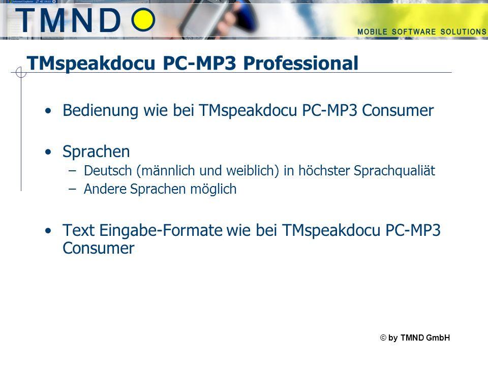 © by TMND GmbH TMspeak TMspeakdocu PC-MP3 Professional Bedienung wie bei TMspeakdocu PC-MP3 Consumer Sprachen –Deutsch (männlich und weiblich) in höchster Sprachqualiät –Andere Sprachen möglich Text Eingabe-Formate wie bei TMspeakdocu PC-MP3 Consumer