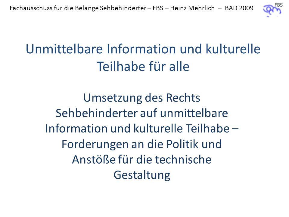 Fachausschuss für die Belange Sehbehinderter – FBS – Heinz Mehrlich – BAD 2009 Unmittelbare Information und kulturelle Teilhabe für alle Umsetzung des