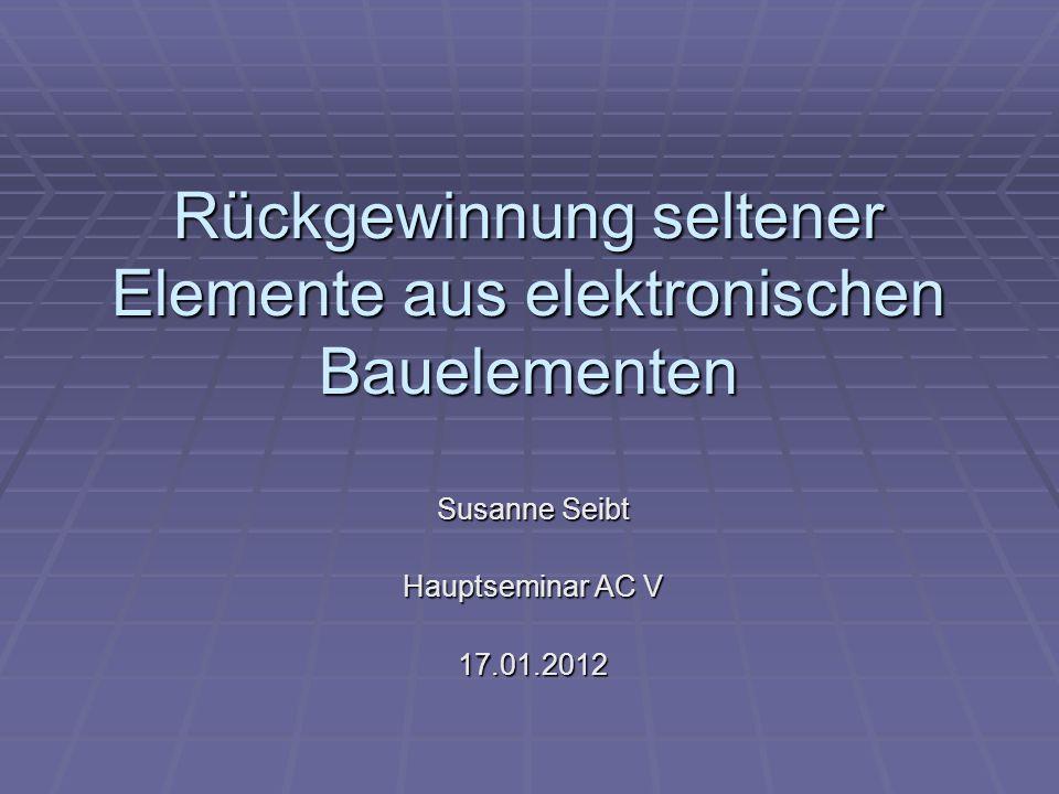 Rückgewinnung seltener Elemente aus elektronischen Bauelementen Susanne Seibt Hauptseminar AC V 17.01.2012