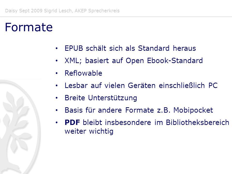 Daisy Sept 2009 Sigrid Lesch, AKEP Sprecherkreis Formate EPUB schält sich als Standard heraus XML; basiert auf Open Ebook-Standard Reflowable Lesbar auf vielen Geräten einschließlich PC Breite Unterstützung Basis für andere Formate z.B.