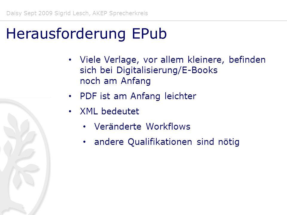 Daisy Sept 2009 Sigrid Lesch, AKEP Sprecherkreis Herausforderung EPub Viele Verlage, vor allem kleinere, befinden sich bei Digitalisierung/E-Books noch am Anfang PDF ist am Anfang leichter XML bedeutet Veränderte Workflows andere Qualifikationen sind nötig
