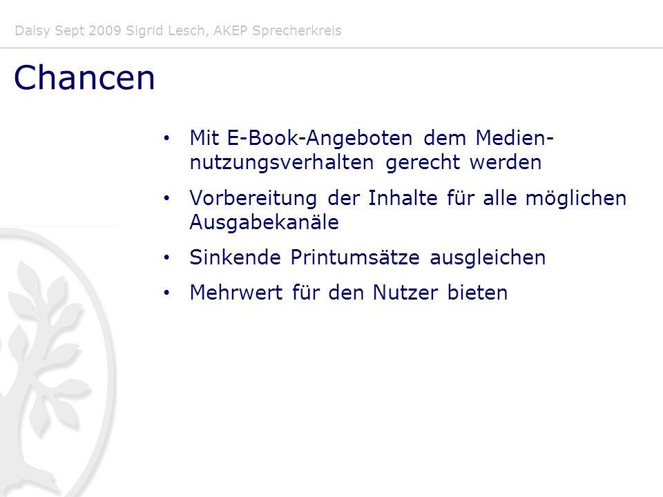 Daisy Sept 2009 Sigrid Lesch, AKEP Sprecherkreis Chancen Mit E-Book-Angeboten dem Medien- nutzungsverhalten gerecht werden Vorbereitung der Inhalte für alle möglichen Ausgabekanäle Sinkende Printumsätze ausgleichen Mehrwert für den Nutzer bieten