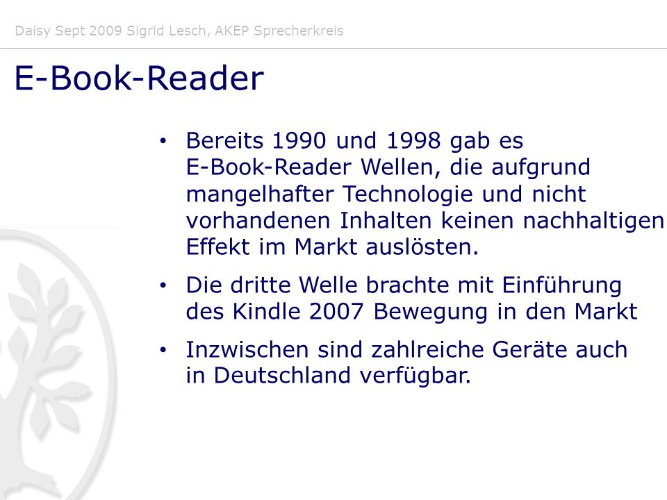 Daisy Sept 2009 Sigrid Lesch, AKEP Sprecherkreis E-Book-Reader Bereits 1990 und 1998 gab es E-Book-Reader Wellen, die aufgrund mangelhafter Technologie und nicht vorhandenen Inhalten keinen nachhaltigen Effekt im Markt auslösten.