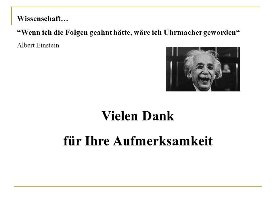 Wissenschaft… Wenn ich die Folgen geahnt hätte, wäre ich Uhrmacher geworden Albert Einstein Vielen Dank für Ihre Aufmerksamkeit