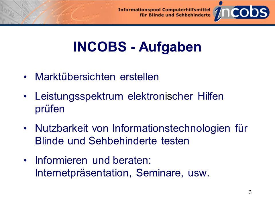 3 INCOBS - Aufgaben Marktübersichten erstellen Leistungsspektrum elektronischer Hilfen prüfen Nutzbarkeit von Informationstechnologien für Blinde und Sehbehinderte testen Informieren und beraten: Internetpräsentation, Seminare, usw.