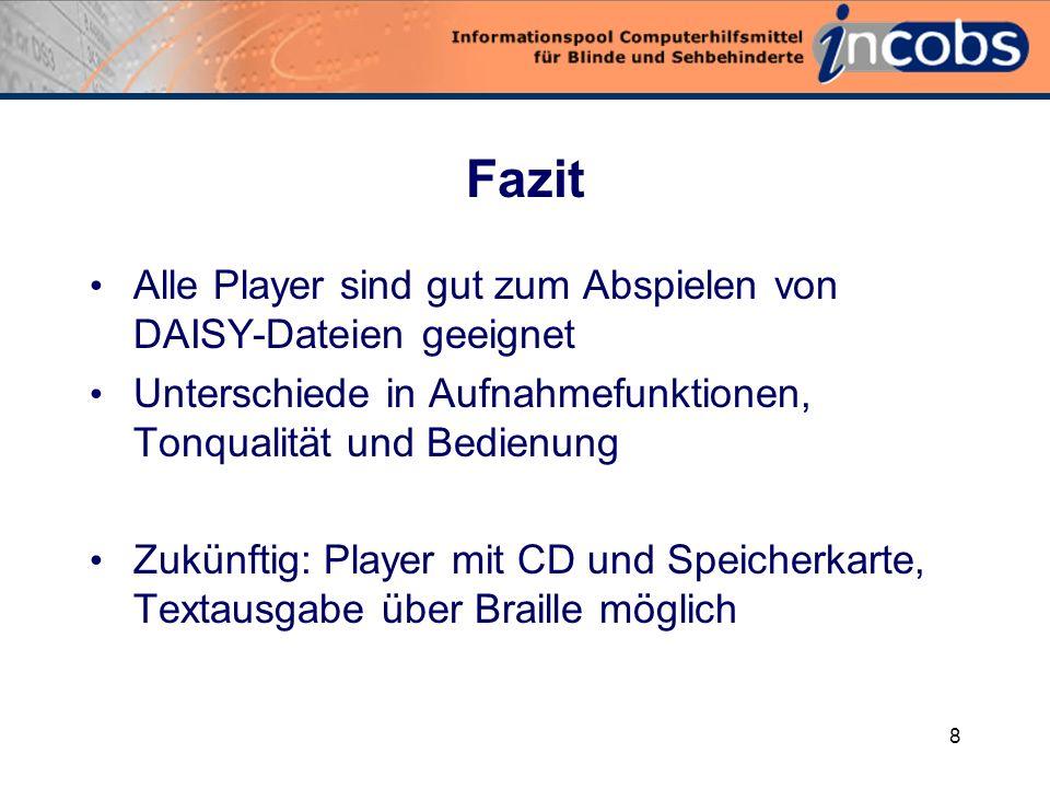 8 Fazit Alle Player sind gut zum Abspielen von DAISY-Dateien geeignet Unterschiede in Aufnahmefunktionen, Tonqualität und Bedienung Zukünftig: Player mit CD und Speicherkarte, Textausgabe über Braille möglich
