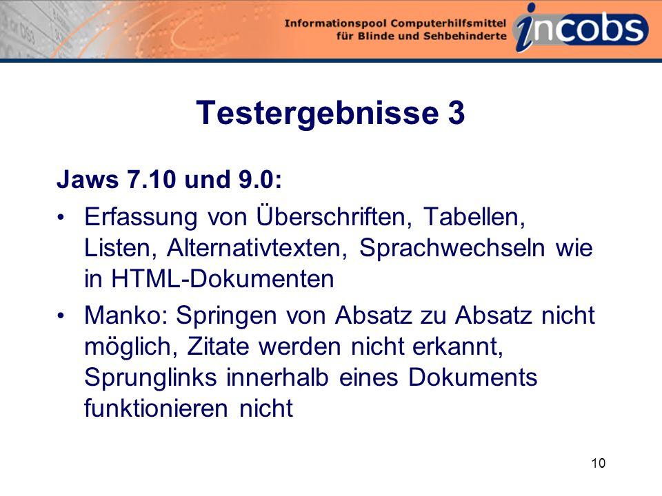 9 Testergebnisse 2 Window-Eyes 6.1: Überschriften und Listen werden nicht erkannt Springen von Absatz zu Absatz möglich Links aktivierbar Alternativtexte zu Bildern werden gelesen Tabellen werden z.T.