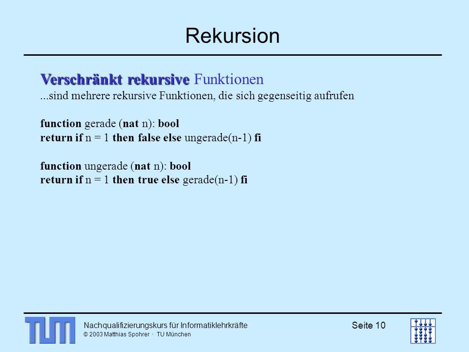 Nachqualifizierungskurs für Informatiklehrkräfte © 2003 Matthias Spohrer · TU München Seite 10 Rekursion Verschränkt rekursive Verschränkt rekursive Funktionen...sind mehrere rekursive Funktionen, die sich gegenseitig aufrufen function gerade (nat n): bool return if n = 1 then false else ungerade(n-1) fi function ungerade (nat n): bool return if n = 1 then true else gerade(n-1) fi
