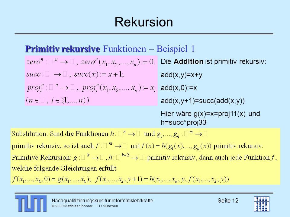 Nachqualifizierungskurs für Informatiklehrkräfte © 2003 Matthias Spohrer · TU München Seite 12 Rekursion Primitiv rekursive Primitiv rekursive Funktionen – Beispiel 1 Addition Die Addition ist primitiv rekursiv: add(x,y)=x+y add(x,0):=x add(x,y+1)=succ(add(x,y)) Hier wäre g(x)=x=proj11(x) und h=succ°proj33