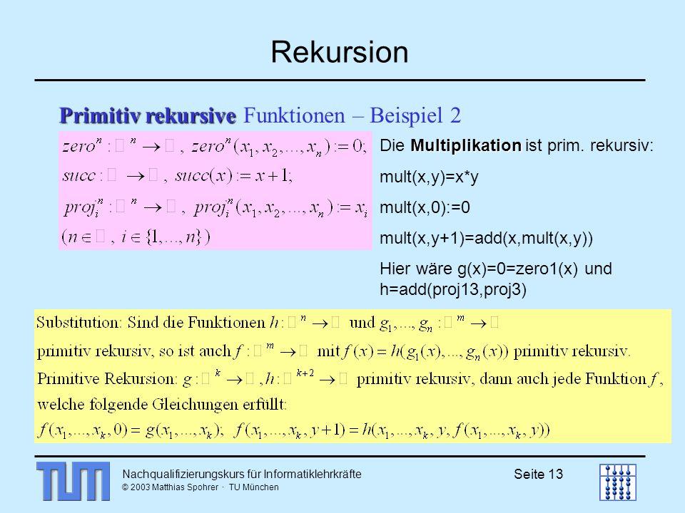 Nachqualifizierungskurs für Informatiklehrkräfte © 2003 Matthias Spohrer · TU München Seite 13 Rekursion Primitiv rekursive Primitiv rekursive Funktionen – Beispiel 2 Multiplikation Die Multiplikation ist prim.