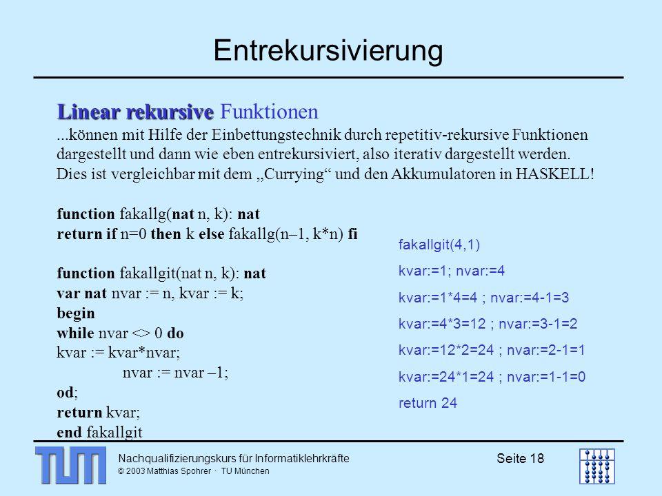 Nachqualifizierungskurs für Informatiklehrkräfte © 2003 Matthias Spohrer · TU München Seite 18 Entrekursivierung Linear rekursive Linear rekursive Funktionen...können mit Hilfe der Einbettungstechnik durch repetitiv-rekursive Funktionen dargestellt und dann wie eben entrekursiviert, also iterativ dargestellt werden.
