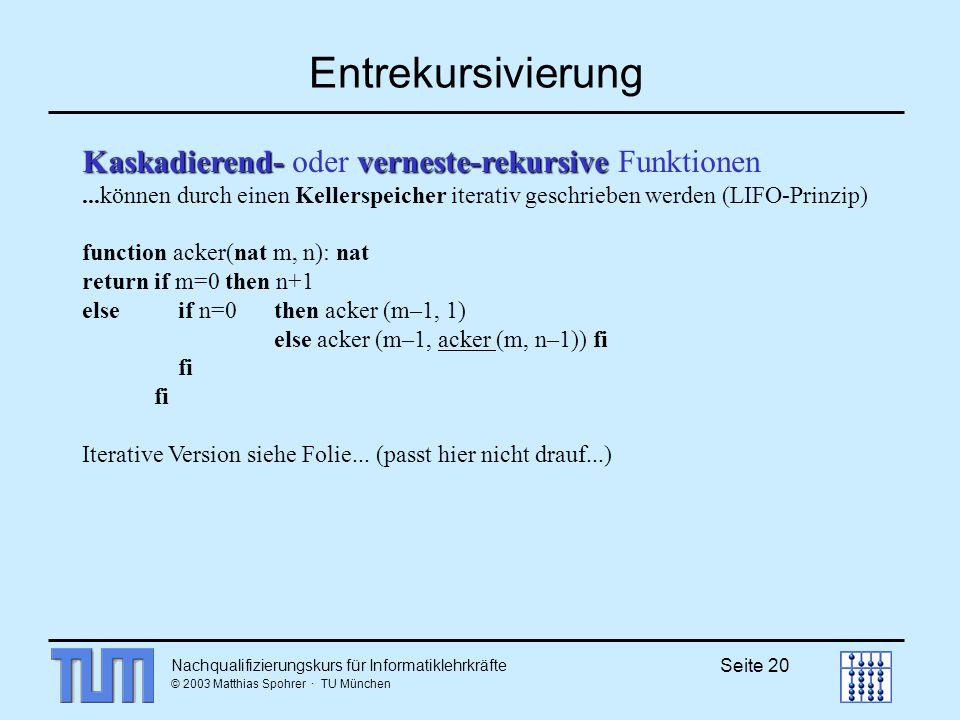 Nachqualifizierungskurs für Informatiklehrkräfte © 2003 Matthias Spohrer · TU München Seite 20 Entrekursivierung Kaskadierend- verneste-rekursive Kaskadierend- oder verneste-rekursive Funktionen...können durch einen Kellerspeicher iterativ geschrieben werden (LIFO-Prinzip) function acker(nat m, n): nat return if m=0 then n+1 else if n=0 then acker (m–1, 1) else acker (m–1, acker (m, n–1)) fi fi Iterative Version siehe Folie...