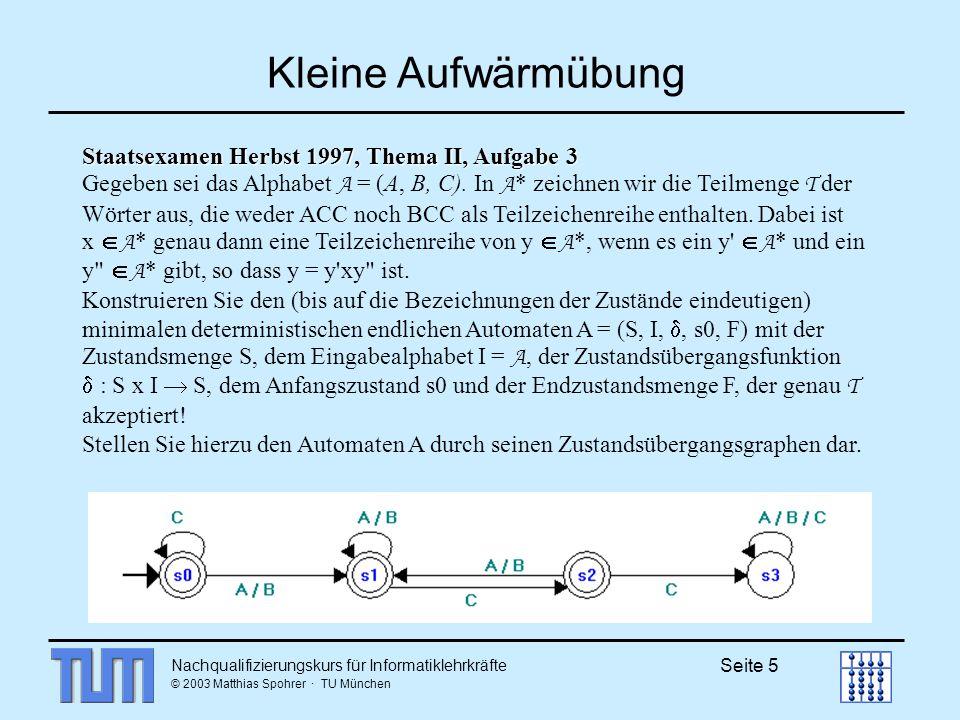 Nachqualifizierungskurs für Informatiklehrkräfte © 2003 Matthias Spohrer · TU München Seite 5 Kleine Aufwärmübung Staatsexamen Herbst 1997, Thema II, Aufgabe 3 Gegeben sei das Alphabet A = (A, B, C).