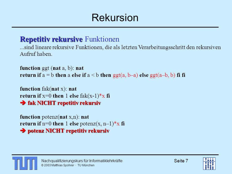 Nachqualifizierungskurs für Informatiklehrkräfte © 2003 Matthias Spohrer · TU München Seite 7 Rekursion Repetitiv rekursive Repetitiv rekursive Funktionen...sind lineare rekursive Funktionen, die als letzten Verarbeitungsschritt den rekursiven Aufruf haben.