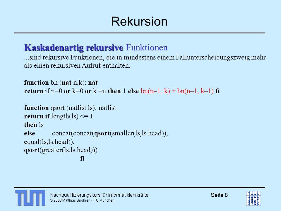 Nachqualifizierungskurs für Informatiklehrkräfte © 2003 Matthias Spohrer · TU München Seite 8 Rekursion Kaskadenartig rekursive Kaskadenartig rekursive Funktionen...sind rekursive Funktionen, die in mindestens einem Fallunterscheidungszweig mehr als einen rekursiven Aufruf enthalten.