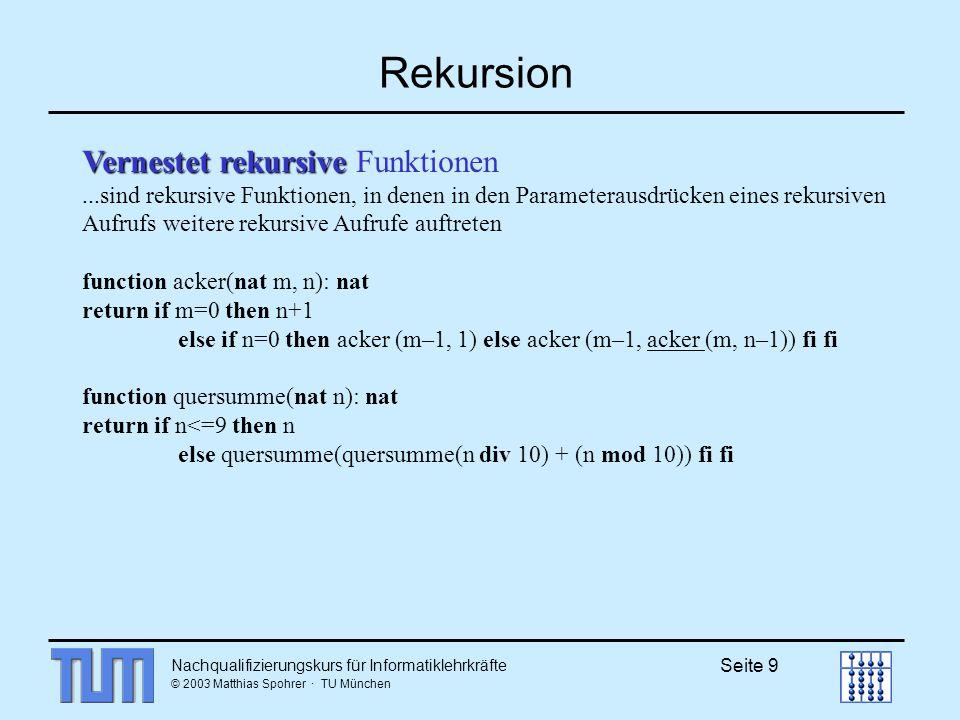 Nachqualifizierungskurs für Informatiklehrkräfte © 2003 Matthias Spohrer · TU München Seite 9 Rekursion Vernestet rekursive Vernestet rekursive Funktionen...sind rekursive Funktionen, in denen in den Parameterausdrücken eines rekursiven Aufrufs weitere rekursive Aufrufe auftreten function acker(nat m, n): nat return if m=0 then n+1 else if n=0 then acker (m–1, 1) else acker (m–1, acker (m, n–1)) fi fi function quersumme(nat n): nat return if n<=9 then n else quersumme(quersumme(n div 10) + (n mod 10)) fi fi