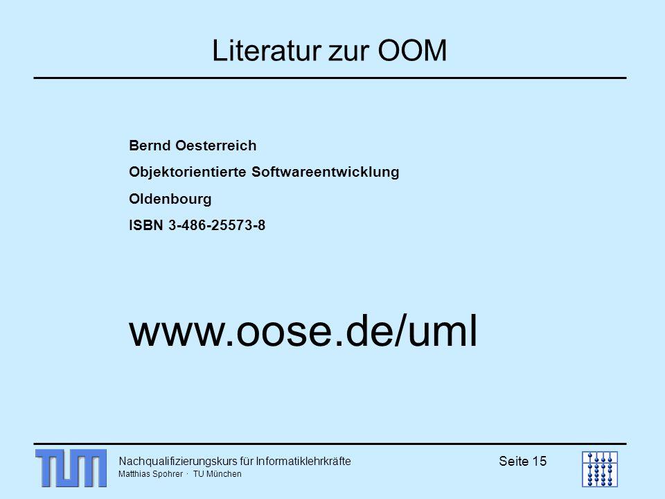 Nachqualifizierungskurs für Informatiklehrkräfte Matthias Spohrer · TU München Seite 15 Literatur zur OOM Bernd Oesterreich Objektorientierte Softwareentwicklung Oldenbourg ISBN 3-486-25573-8 www.oose.de/uml