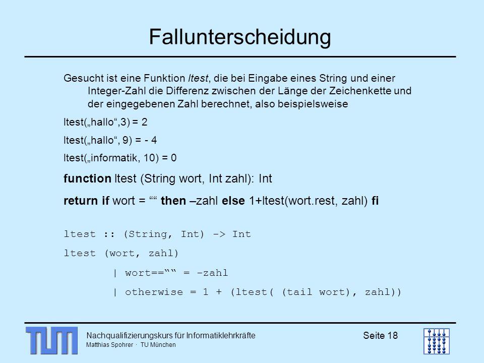 Nachqualifizierungskurs für Informatiklehrkräfte Matthias Spohrer · TU München Seite 18 Fallunterscheidung Gesucht ist eine Funktion ltest, die bei Eingabe eines String und einer Integer-Zahl die Differenz zwischen der Länge der Zeichenkette und der eingegebenen Zahl berechnet, also beispielsweise ltest(hallo,3) = 2 ltest(hallo, 9) = - 4 ltest(informatik, 10) = 0 function ltest (String wort, Int zahl): Int return if wort = then –zahl else 1+ltest(wort.rest, zahl) fi ltest :: (String, Int) -> Int ltest (wort, zahl) | wort== = -zahl | otherwise = 1 + (ltest( (tail wort), zahl))
