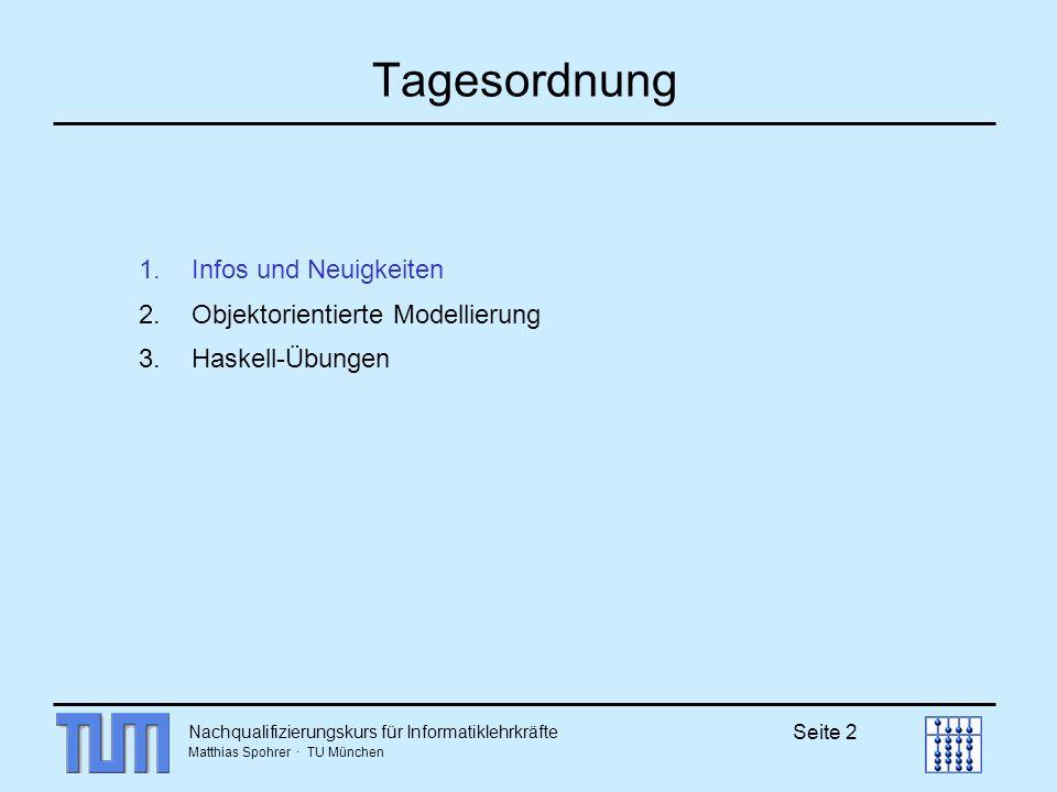 Matthias Spohrer · TU München Seite 2 Tagesordnung 1.Infos und Neuigkeiten 2.Objektorientierte Modellierung 3.Haskell-Übungen