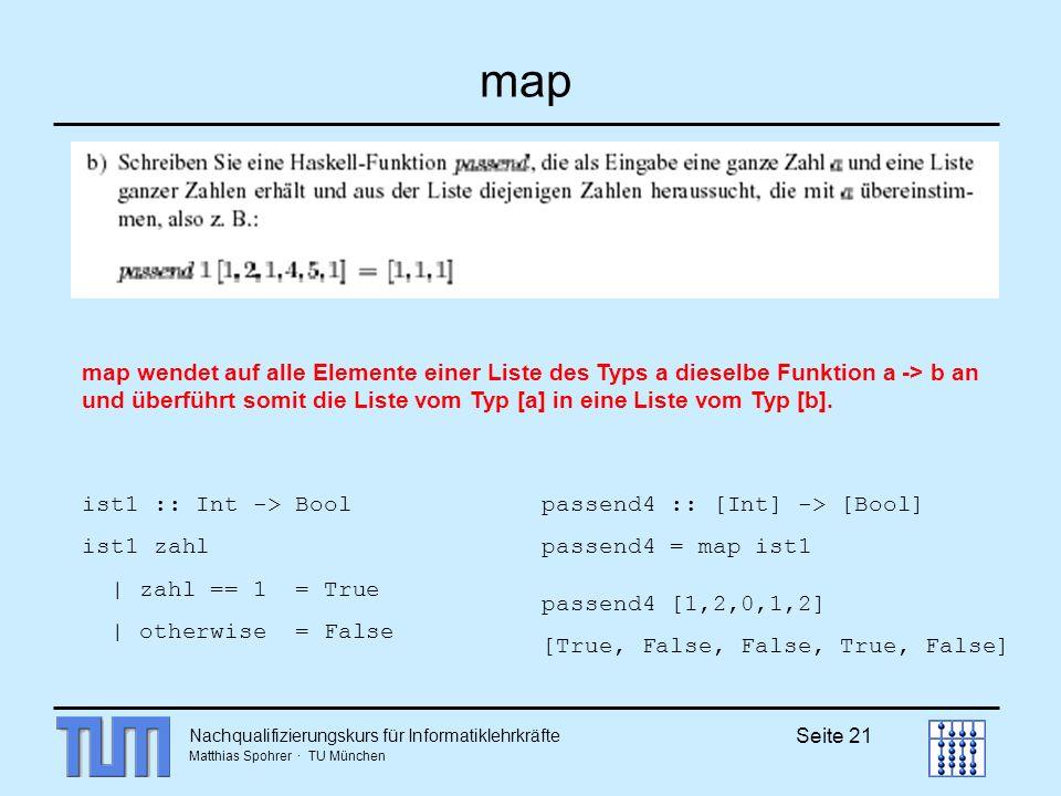 Nachqualifizierungskurs für Informatiklehrkräfte Matthias Spohrer · TU München Seite 21 map ist1 :: Int -> Bool ist1 zahl | zahl == 1 = True | otherwise = False map wendet auf alle Elemente einer Liste des Typs a dieselbe Funktion a -> b an und überführt somit die Liste vom Typ [a] in eine Liste vom Typ [b].