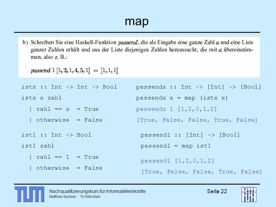 Nachqualifizierungskurs für Informatiklehrkräfte Matthias Spohrer · TU München Seite 22 map ist1 :: Int -> Bool ist1 zahl | zahl == 1 = True | otherwise = False passend1 :: [Int] -> [Bool] passend1 = map ist1 passend1 [1,2,0,1,2] [True, False, False, True, False] istx :: Int -> Int -> Bool istx x zahl | zahl == x = True | otherwise = False passendx :: Int -> [Int] -> [Bool] passendx x = map (istx x) passendx 1 [1,2,0,1,2] [True, False, False, True, False]