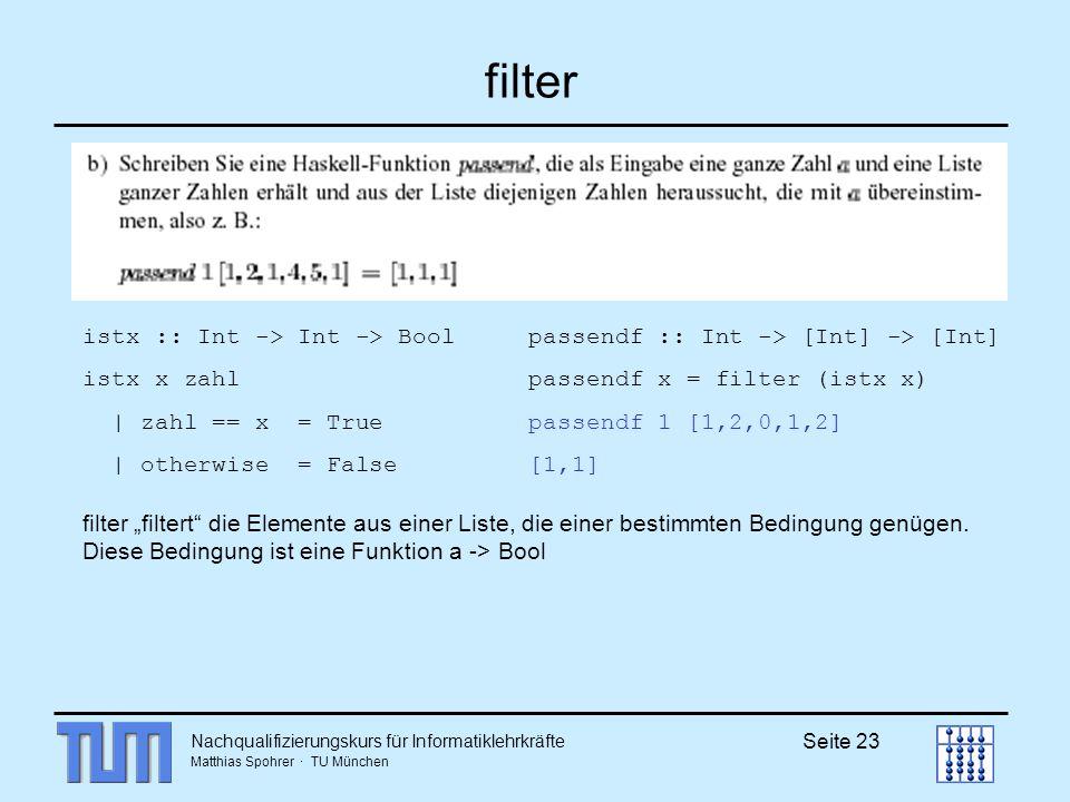 Nachqualifizierungskurs für Informatiklehrkräfte Matthias Spohrer · TU München Seite 23 filter filter filtert die Elemente aus einer Liste, die einer bestimmten Bedingung genügen.