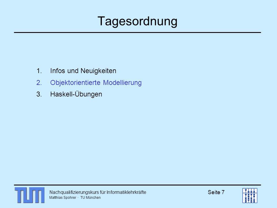 Nachqualifizierungskurs für Informatiklehrkräfte Matthias Spohrer · TU München Seite 7 Tagesordnung 1.Infos und Neuigkeiten 2.Objektorientierte Modellierung 3.Haskell-Übungen