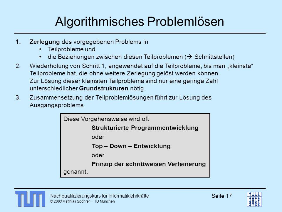 Nachqualifizierungskurs für Informatiklehrkräfte © 2003 Matthias Spohrer · TU München Seite 17 Algorithmisches Problemlösen Diese Vorgehensweise wird oft Strukturierte Programmentwicklung oder Top – Down – Entwicklung oder Prinzip der schrittweisen Verfeinerung genannt.