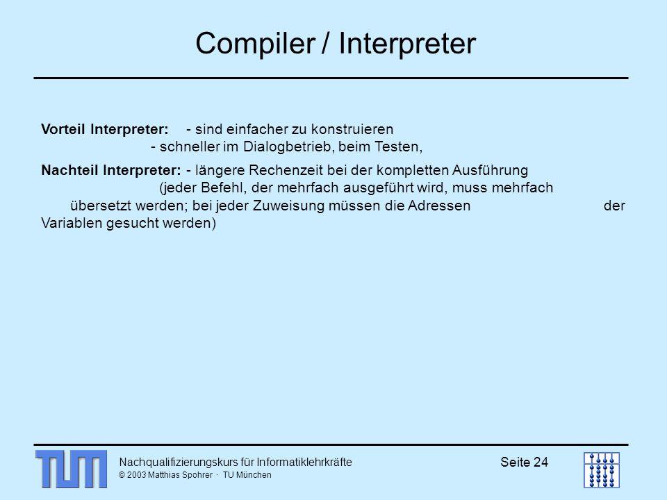 Nachqualifizierungskurs für Informatiklehrkräfte © 2003 Matthias Spohrer · TU München Seite 24 Compiler / Interpreter Vorteil Interpreter: - sind einfacher zu konstruieren - schneller im Dialogbetrieb, beim Testen, Nachteil Interpreter: - längere Rechenzeit bei der kompletten Ausführung (jeder Befehl, der mehrfach ausgeführt wird, muss mehrfach übersetzt werden; bei jeder Zuweisung müssen die Adressen der Variablen gesucht werden)