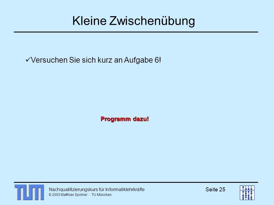 Nachqualifizierungskurs für Informatiklehrkräfte © 2003 Matthias Spohrer · TU München Seite 25 Kleine Zwischenübung Versuchen Sie sich kurz an Aufgabe 6.