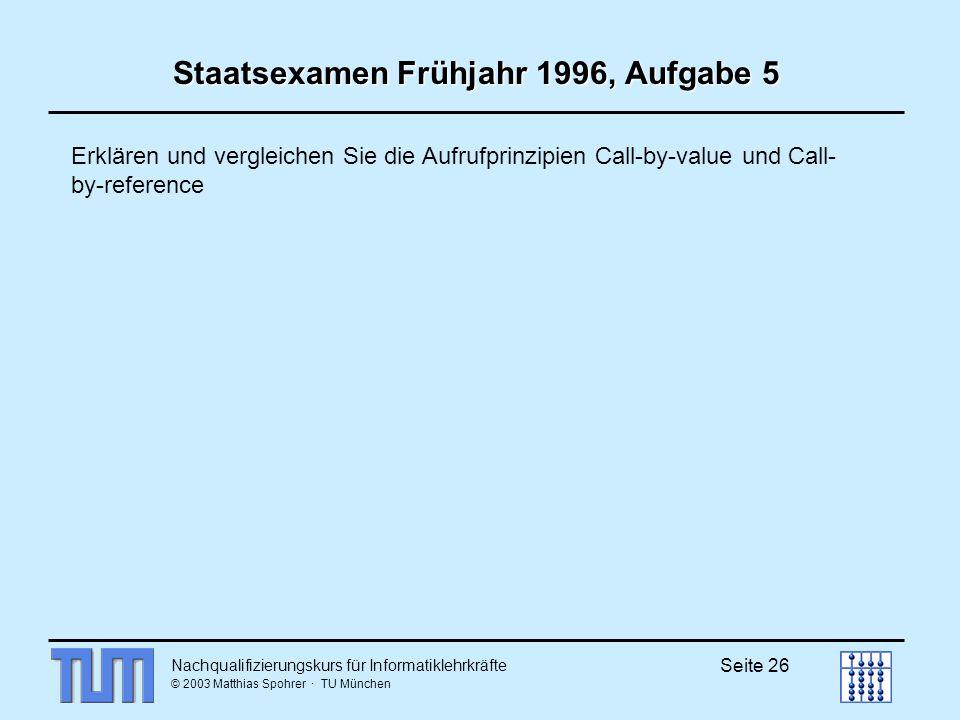 Nachqualifizierungskurs für Informatiklehrkräfte © 2003 Matthias Spohrer · TU München Seite 26 Staatsexamen Frühjahr 1996, Aufgabe 5 Erklären und vergleichen Sie die Aufrufprinzipien Call-by-value und Call- by-reference